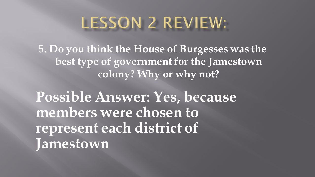 Lesson 2 Review: 5. Do you think the House of Burgesses was the best type of government for the Jamestown colony Why or why not