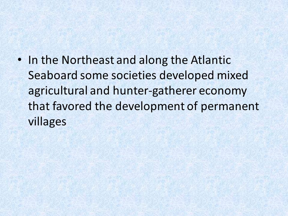 In the Northeast and along the Atlantic Seaboard some societies developed mixed agricultural and hunter-gatherer economy that favored the development of permanent villages