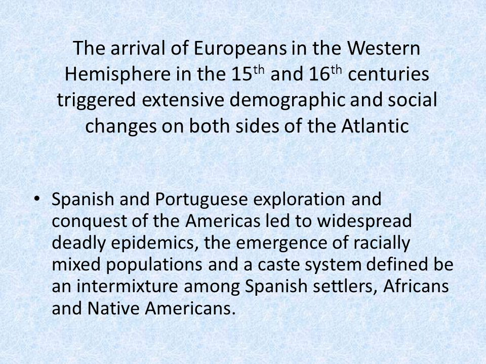 The arrival of Europeans in the Western Hemisphere in the 15th and 16th centuries triggered extensive demographic and social changes on both sides of the Atlantic