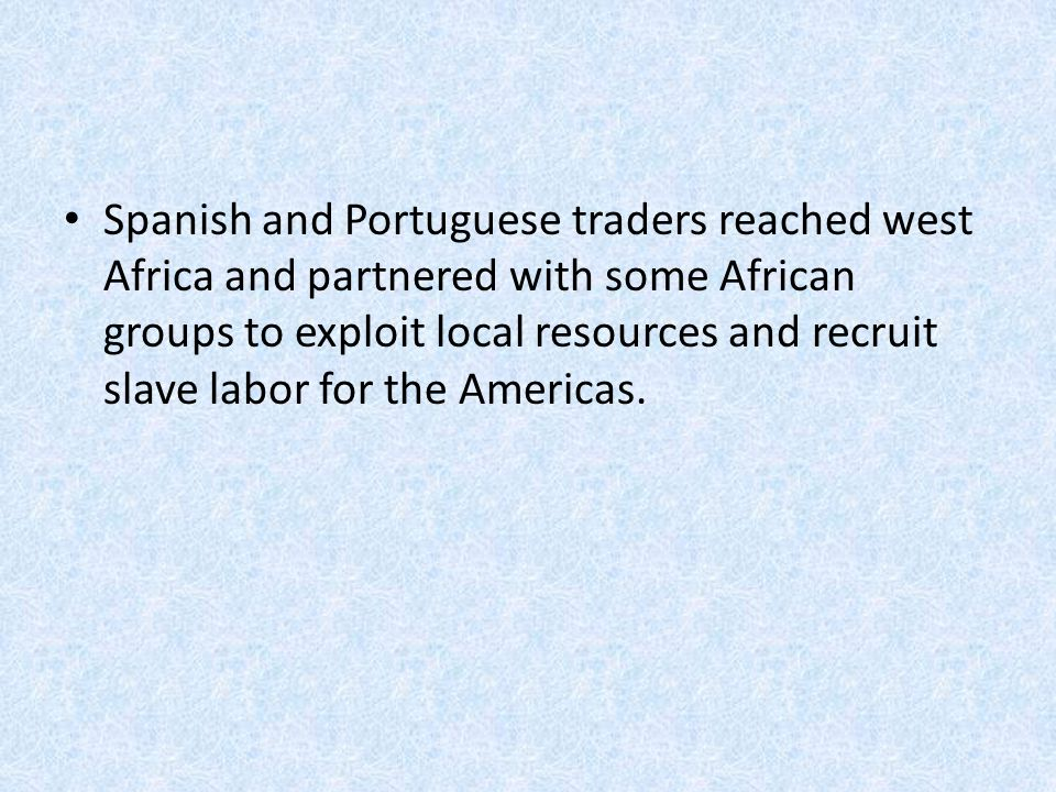 Spanish and Portuguese traders reached west Africa and partnered with some African groups to exploit local resources and recruit slave labor for the Americas.