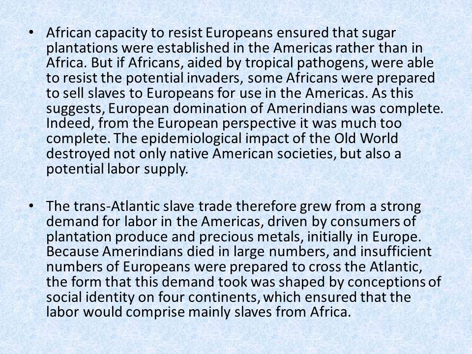 African capacity to resist Europeans ensured that sugar plantations were established in the Americas rather than in Africa. But if Africans, aided by tropical pathogens, were able to resist the potential invaders, some Africans were prepared to sell slaves to Europeans for use in the Americas. As this suggests, European domination of Amerindians was complete. Indeed, from the European perspective it was much too complete. The epidemiological impact of the Old World destroyed not only native American societies, but also a potential labor supply.