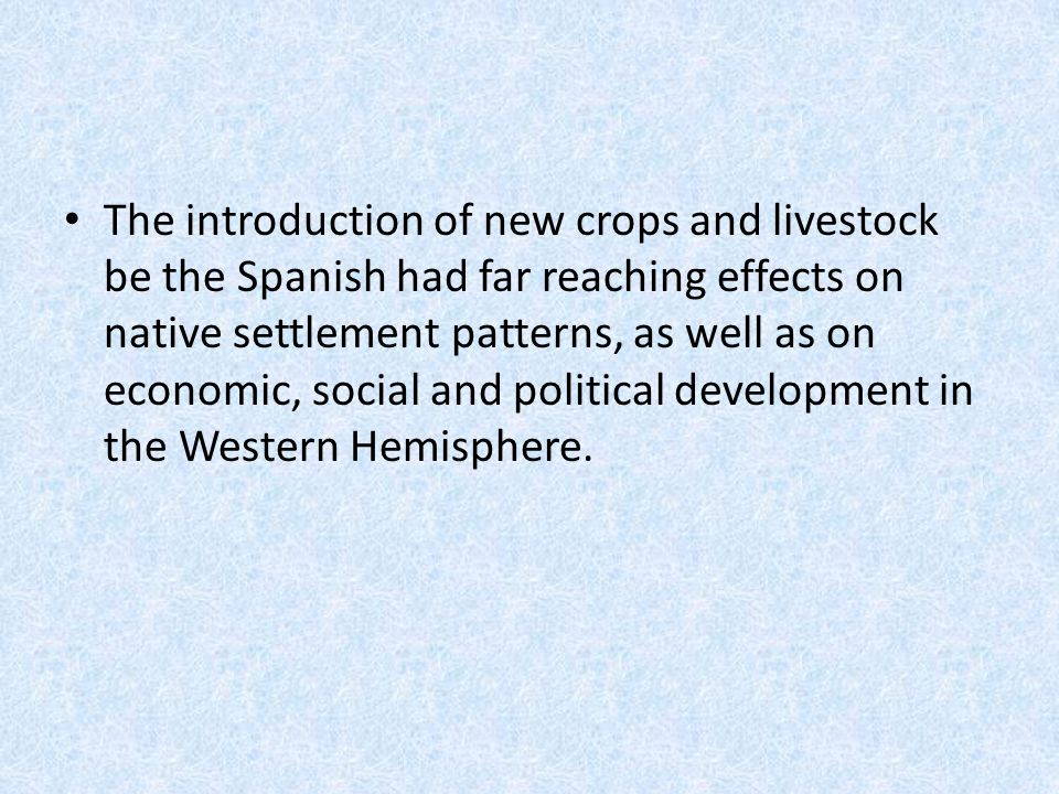 The introduction of new crops and livestock be the Spanish had far reaching effects on native settlement patterns, as well as on economic, social and political development in the Western Hemisphere.