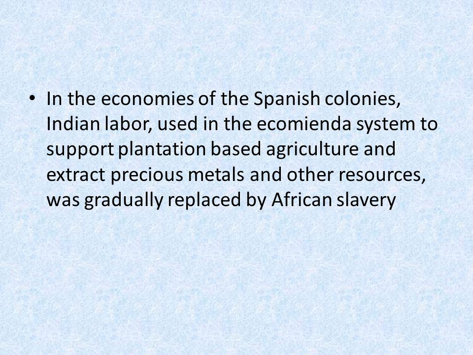 In the economies of the Spanish colonies, Indian labor, used in the ecomienda system to support plantation based agriculture and extract precious metals and other resources, was gradually replaced by African slavery
