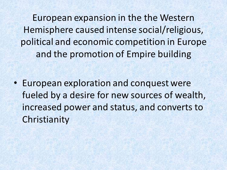 European expansion in the the Western Hemisphere caused intense social/religious, political and economic competition in Europe and the promotion of Empire building