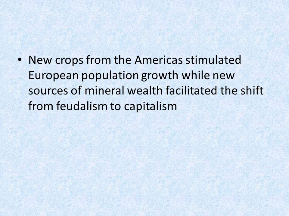 New crops from the Americas stimulated European population growth while new sources of mineral wealth facilitated the shift from feudalism to capitalism
