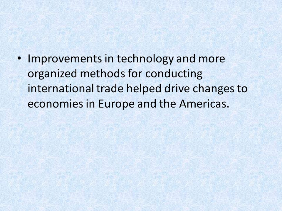 Improvements in technology and more organized methods for conducting international trade helped drive changes to economies in Europe and the Americas.