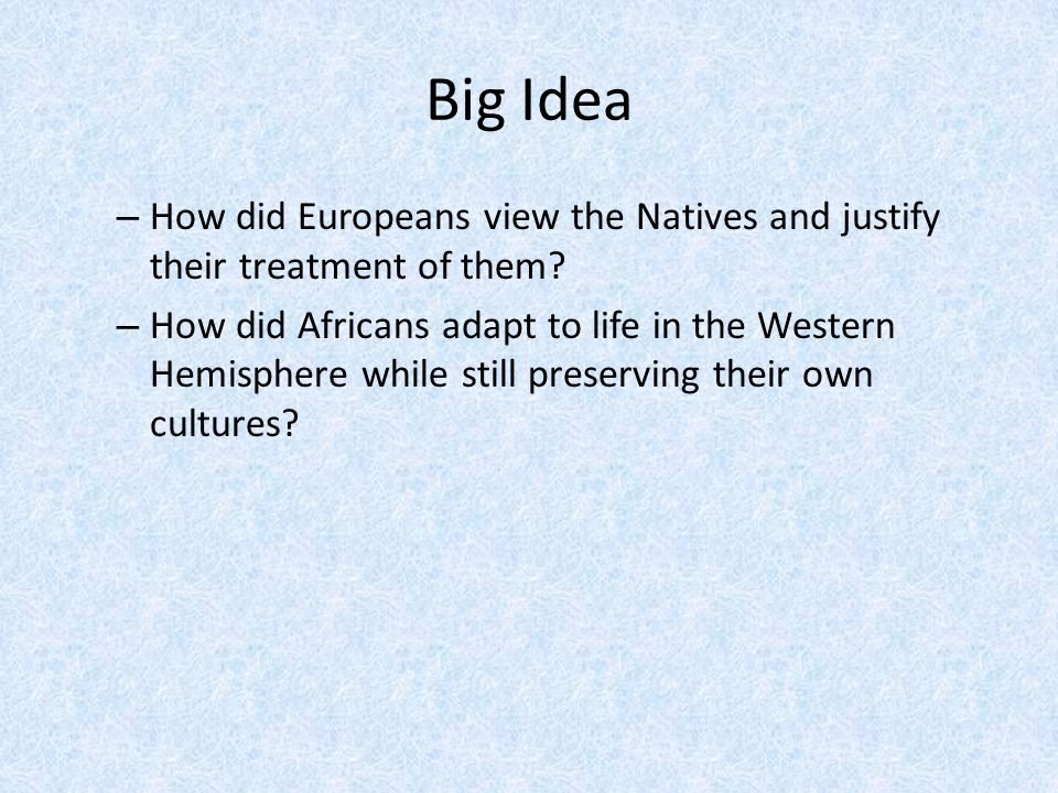 Big Idea How did Europeans view the Natives and justify their treatment of them