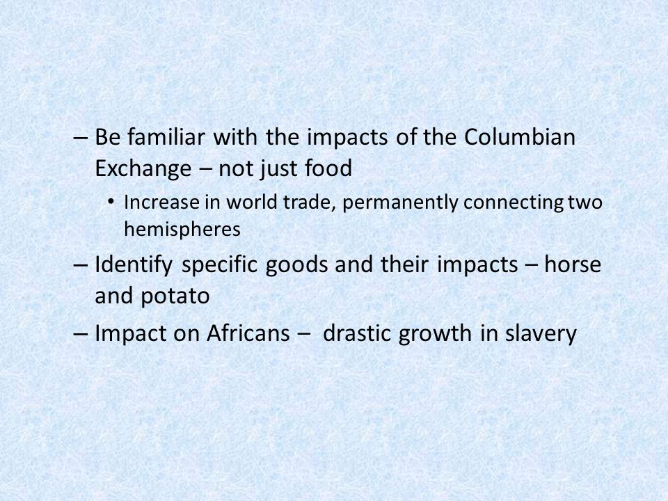Be familiar with the impacts of the Columbian Exchange – not just food