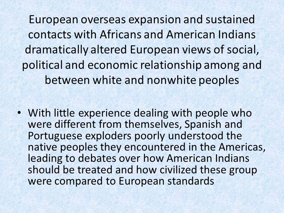 European overseas expansion and sustained contacts with Africans and American Indians dramatically altered European views of social, political and economic relationship among and between white and nonwhite peoples