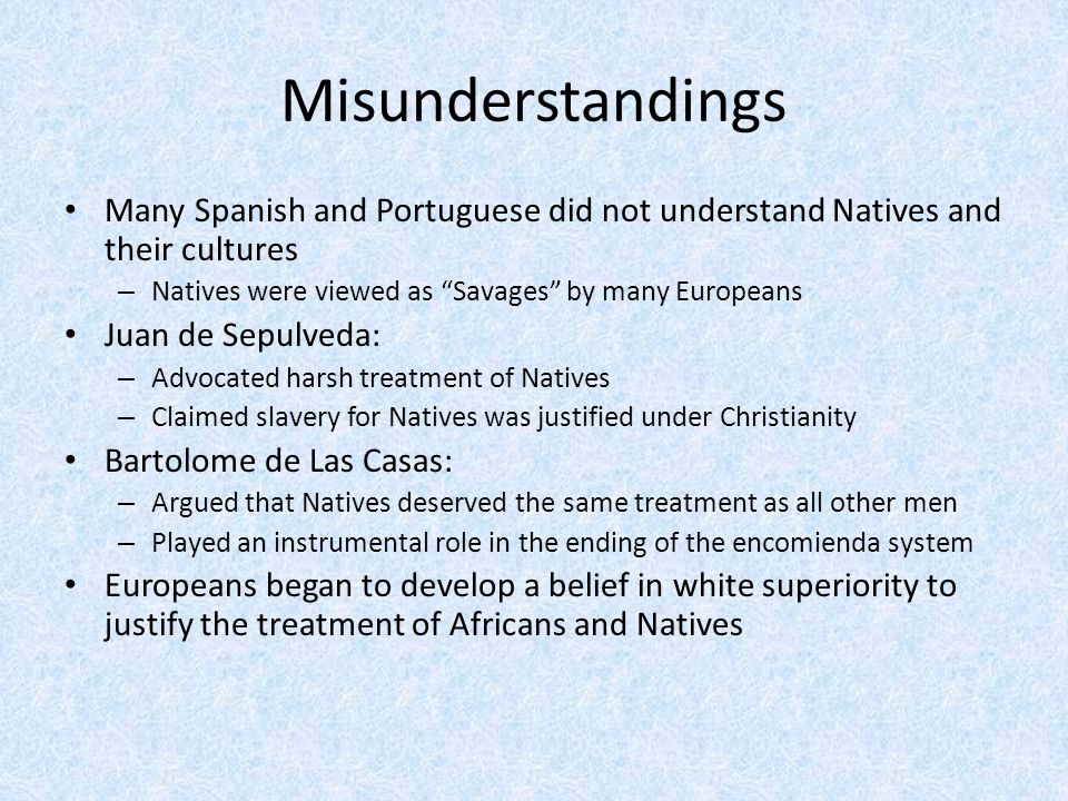 Misunderstandings Many Spanish and Portuguese did not understand Natives and their cultures. Natives were viewed as Savages by many Europeans.