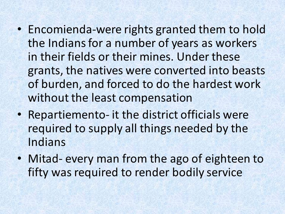 Encomienda-were rights granted them to hold the Indians for a number of years as workers in their fields or their mines. Under these grants, the natives were converted into beasts of burden, and forced to do the hardest work without the least compensation