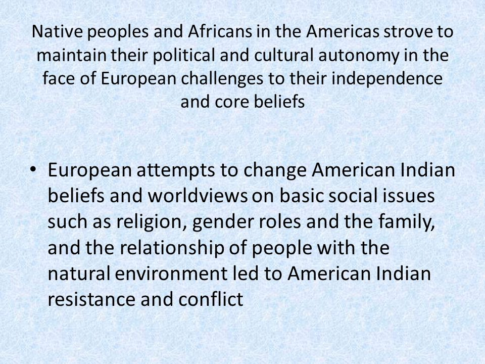 Native peoples and Africans in the Americas strove to maintain their political and cultural autonomy in the face of European challenges to their independence and core beliefs