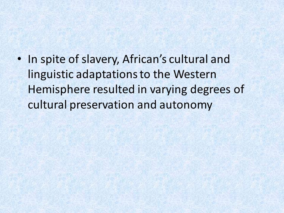 In spite of slavery, African's cultural and linguistic adaptations to the Western Hemisphere resulted in varying degrees of cultural preservation and autonomy