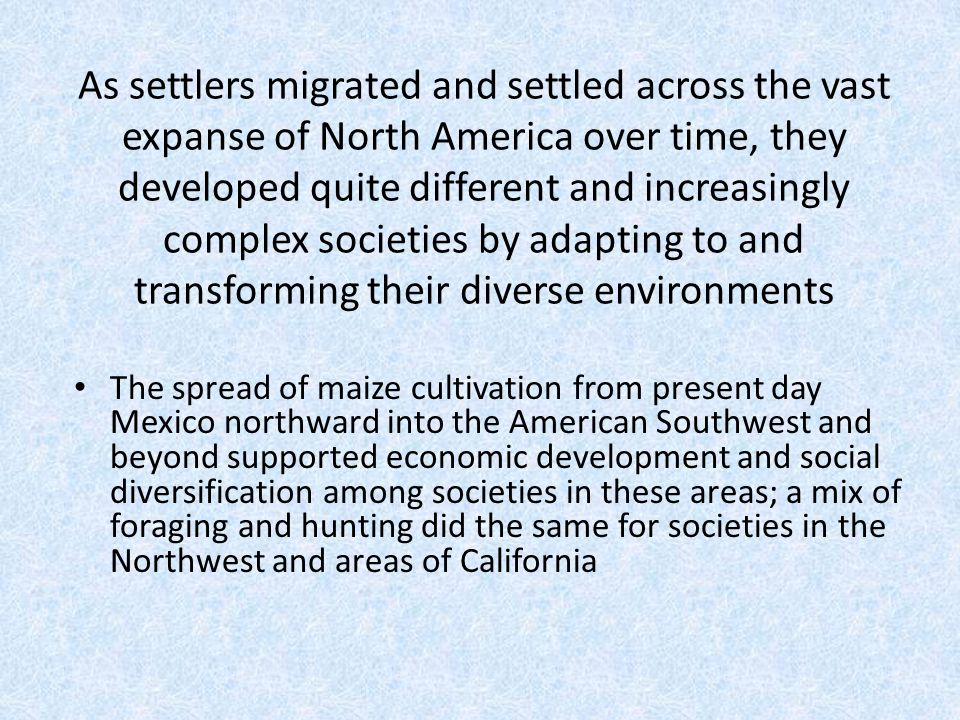 As settlers migrated and settled across the vast expanse of North America over time, they developed quite different and increasingly complex societies by adapting to and transforming their diverse environments