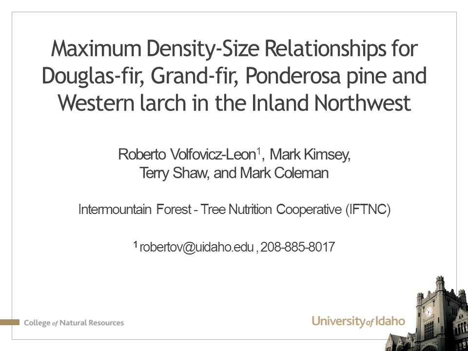 Maximum Density-Size Relationships for Douglas-fir, Grand-fir, Ponderosa pine and Western larch in the Inland Northwest Roberto Volfovicz-Leon1, Mark Kimsey, Terry Shaw, and Mark Coleman Intermountain Forest - Tree Nutrition Cooperative (IFTNC) 1 robertov@uidaho.edu , 208-885-8017