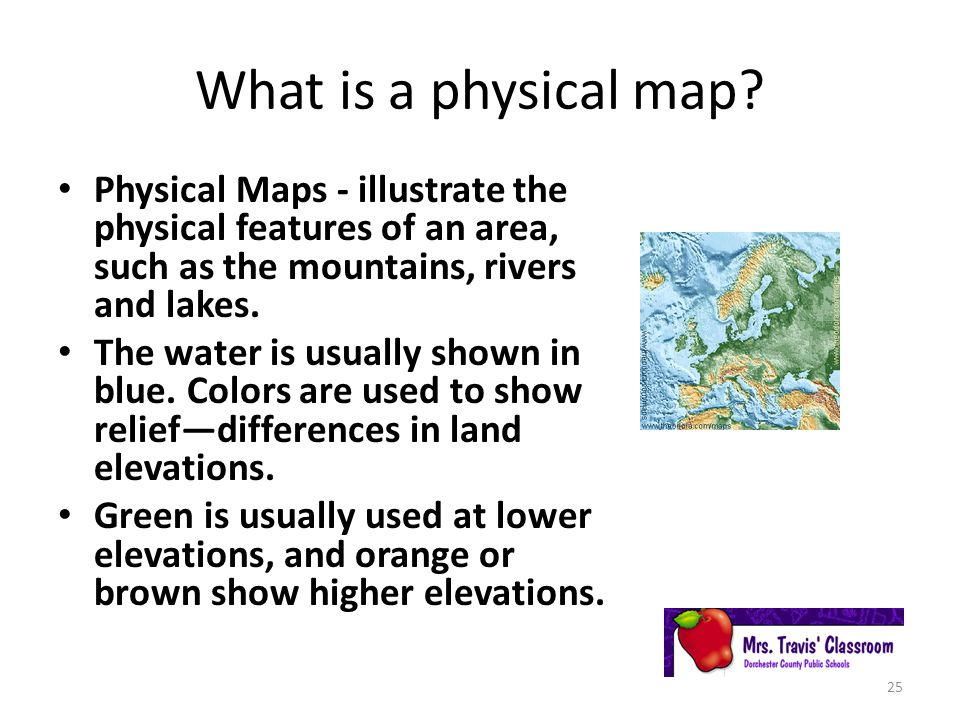 What is a physical map Physical Maps - illustrate the physical features of an area, such as the mountains, rivers and lakes.