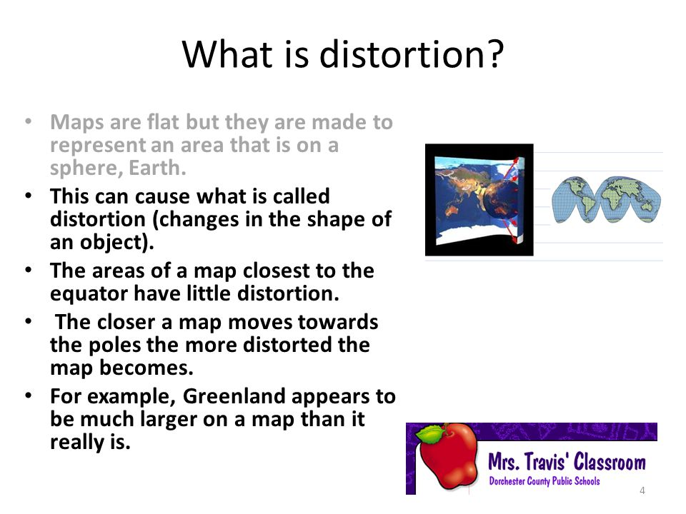 What is distortion Maps are flat but they are made to represent an area that is on a sphere, Earth.