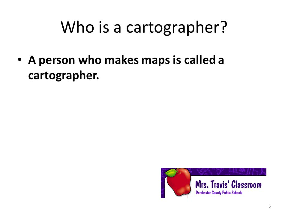 Who is a cartographer A person who makes maps is called a cartographer.