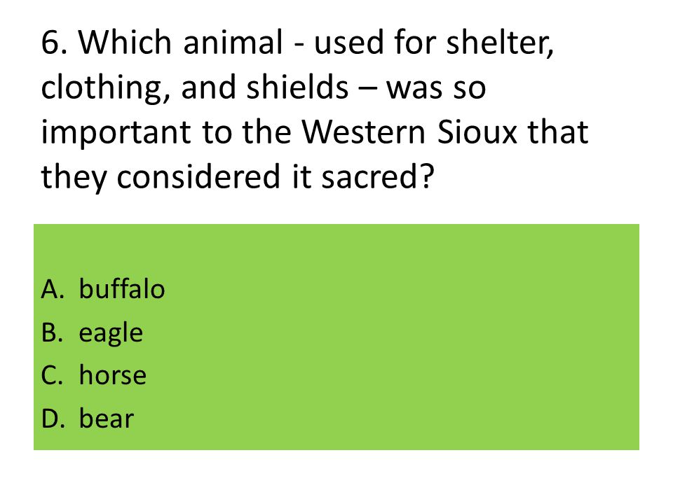 6. Which animal - used for shelter, clothing, and shields – was so important to the Western Sioux that they considered it sacred