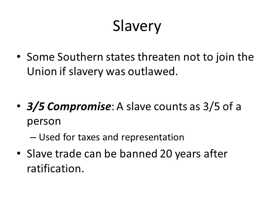 Slavery Some Southern states threaten not to join the Union if slavery was outlawed. 3/5 Compromise: A slave counts as 3/5 of a person.