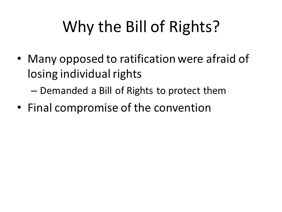 Why the Bill of Rights Many opposed to ratification were afraid of losing individual rights. Demanded a Bill of Rights to protect them.