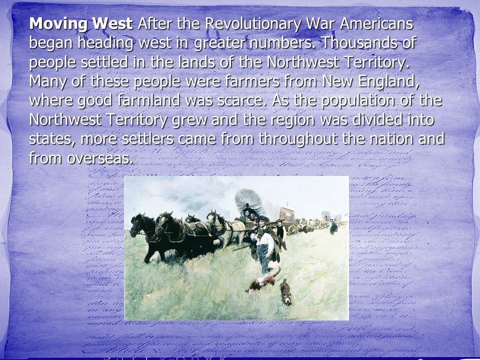 Moving West After the Revolutionary War Americans began heading west in greater numbers.