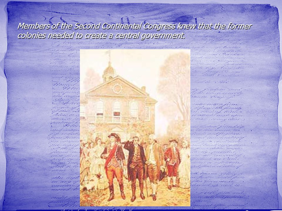 Members of the Second Continental Congress knew that the former colonies needed to create a central government.