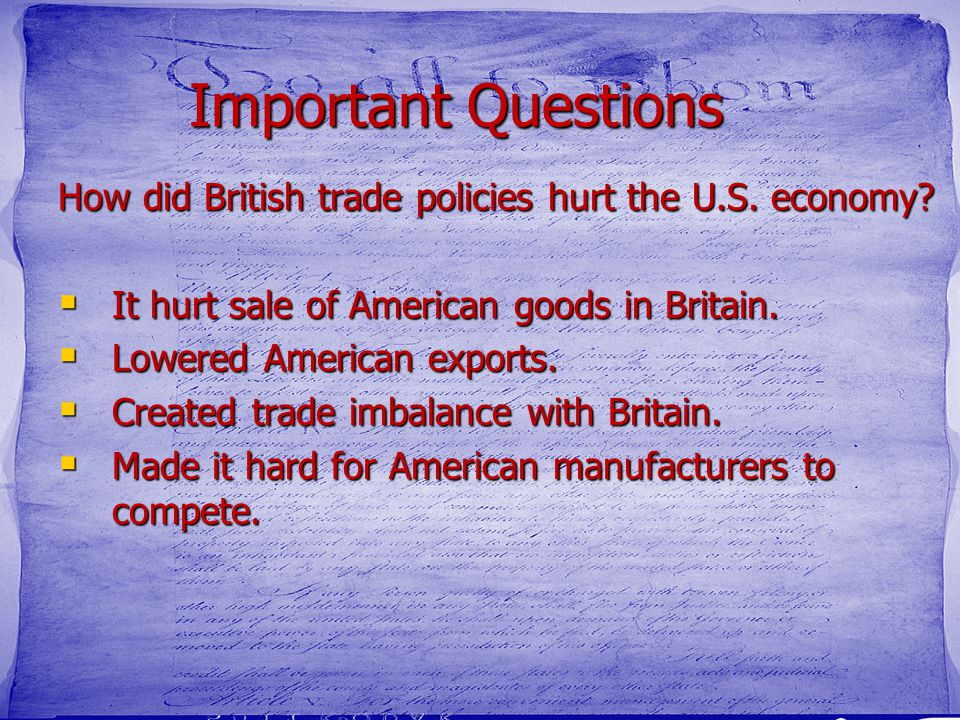 Important Questions How did British trade policies hurt the U.S. economy It hurt sale of American goods in Britain.