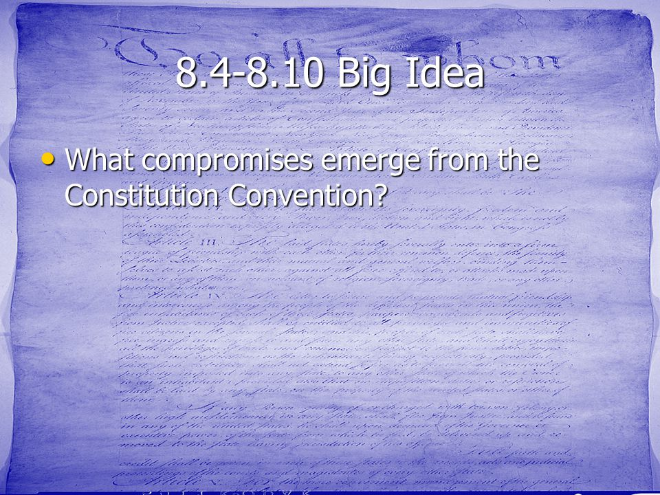 8.4-8.10 Big Idea What compromises emerge from the Constitution Convention