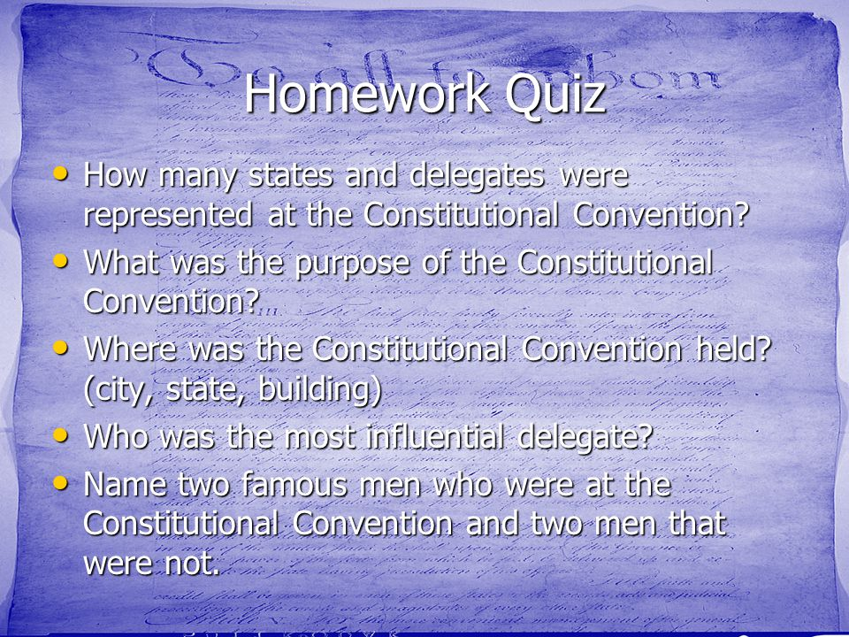 Homework Quiz How many states and delegates were represented at the Constitutional Convention