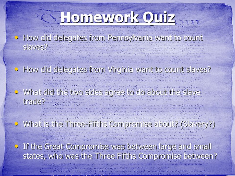Homework Quiz How did delegates from Pennsylvania want to count slaves How did delegates from Virginia want to count slaves