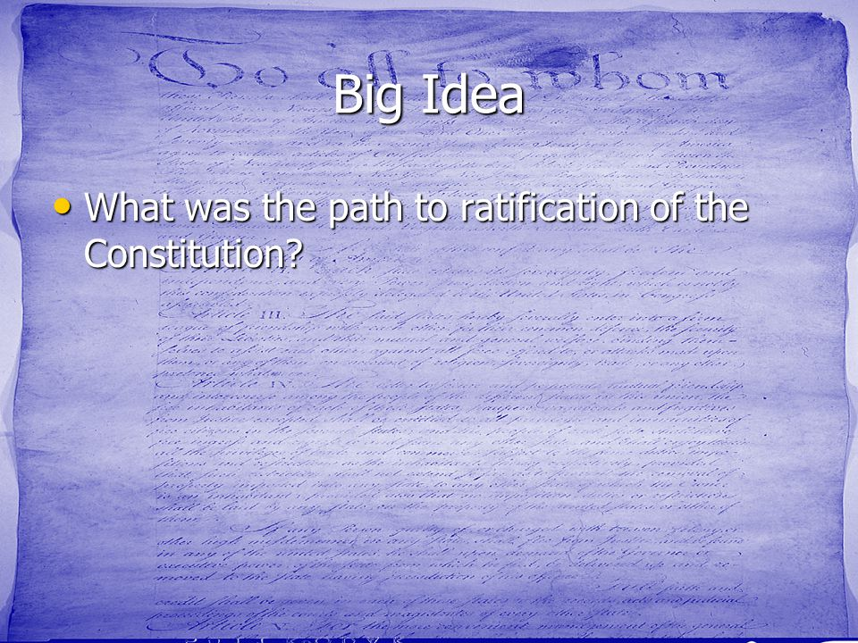 Big Idea What was the path to ratification of the Constitution
