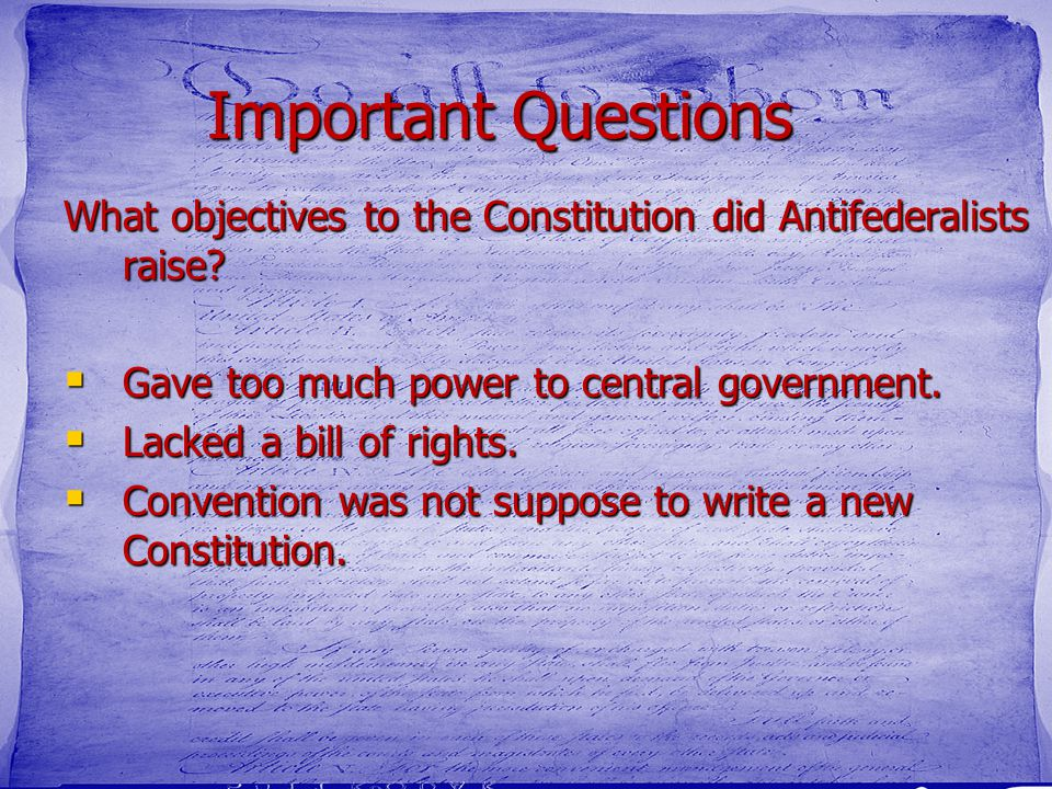 Important Questions What objectives to the Constitution did Antifederalists raise Gave too much power to central government.