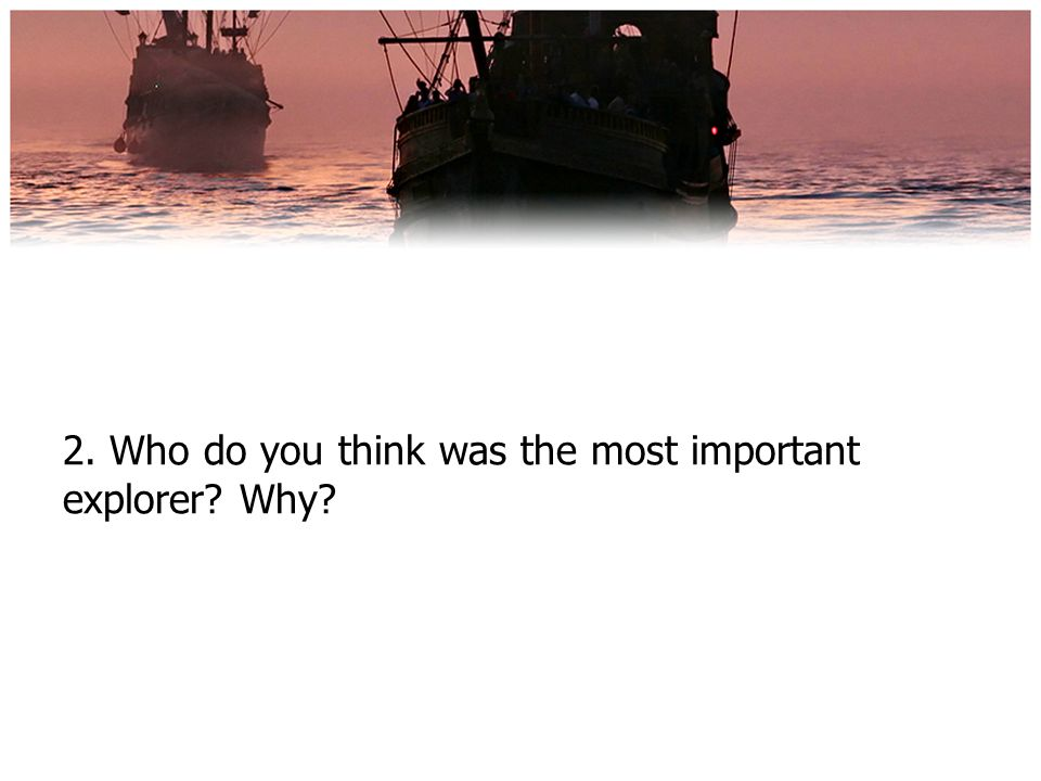 2. Who do you think was the most important explorer Why