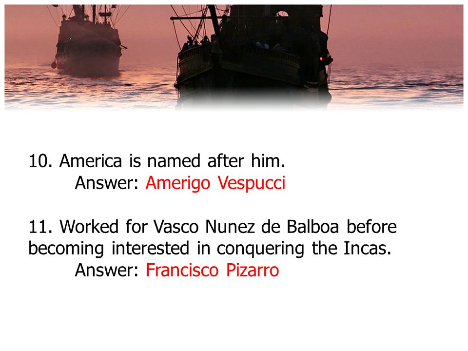10. America is named after him. Answer: Amerigo Vespucci 11