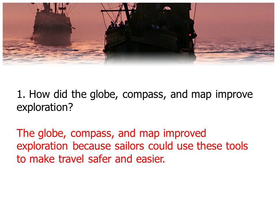 1. How did the globe, compass, and map improve exploration