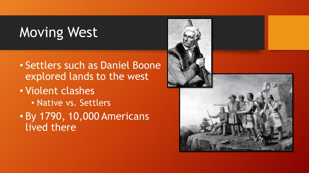 Moving West Settlers such as Daniel Boone explored lands to the west