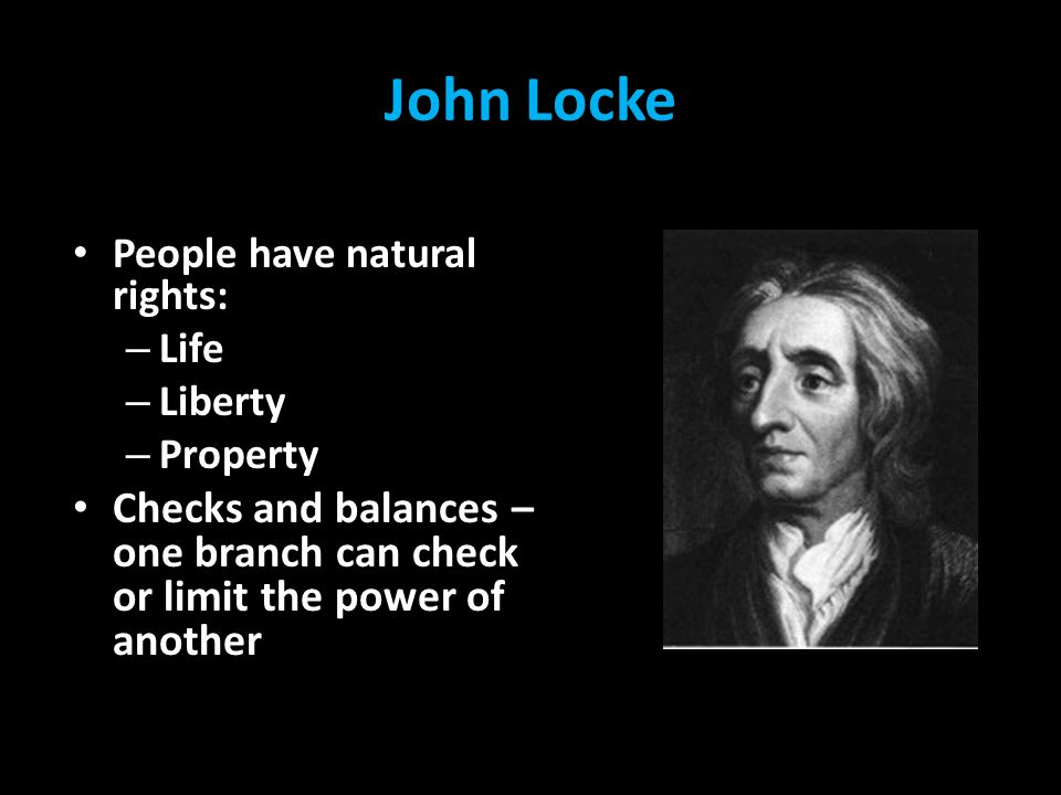 John Locke People have natural rights: Life. Liberty.