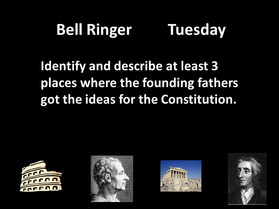 Bell Ringer Tuesday Identify and describe at least 3 places where the founding fathers got the ideas for the Constitution.