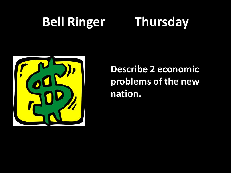Bell Ringer Thursday Describe 2 economic problems of the new nation.