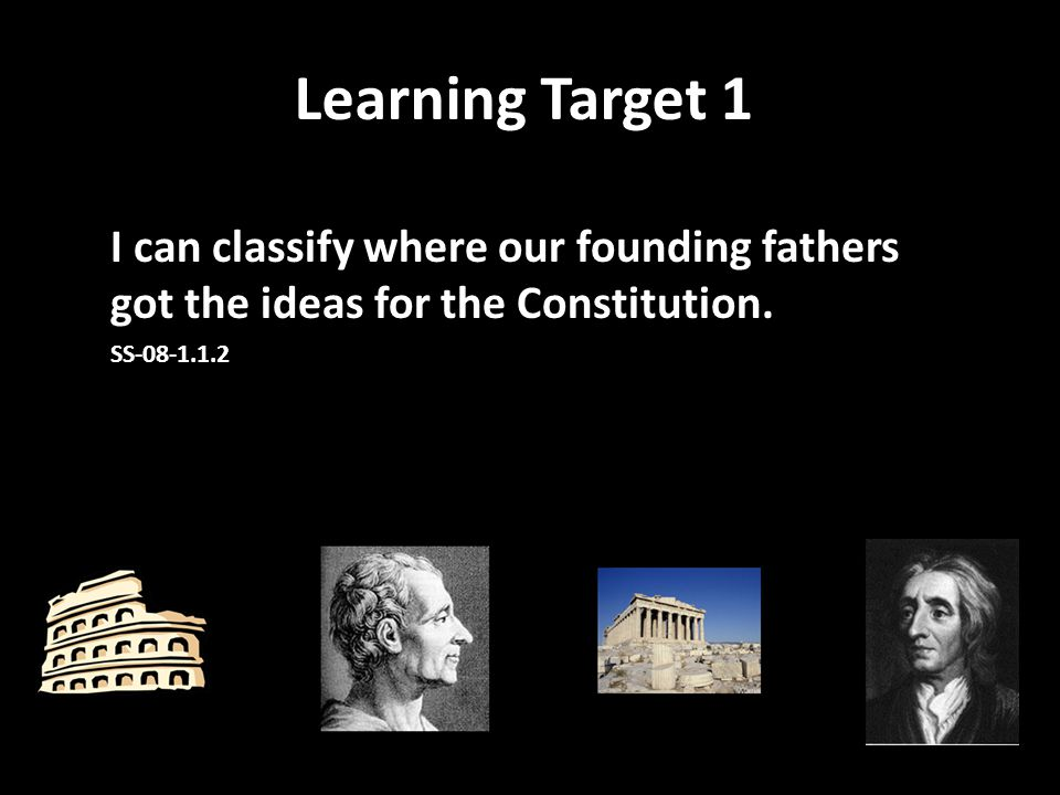 Learning Target 1 I can classify where our founding fathers got the ideas for the Constitution.