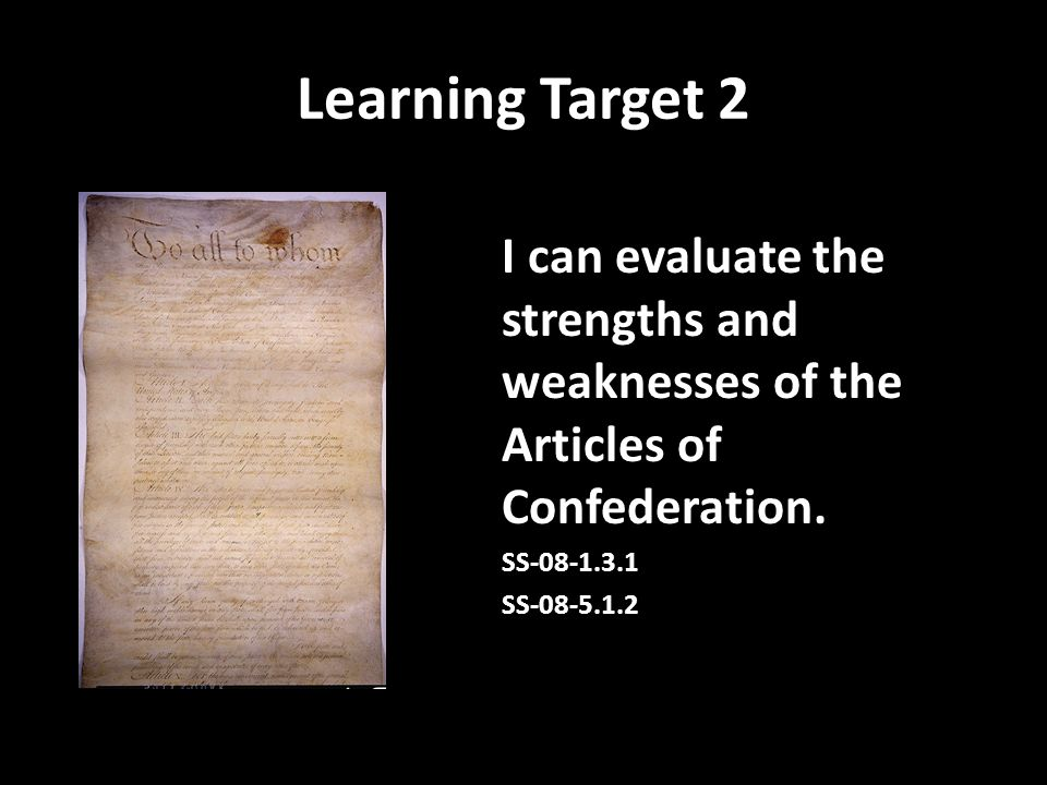 Learning Target 2 I can evaluate the strengths and weaknesses of the Articles of Confederation. SS-08-1.3.1.