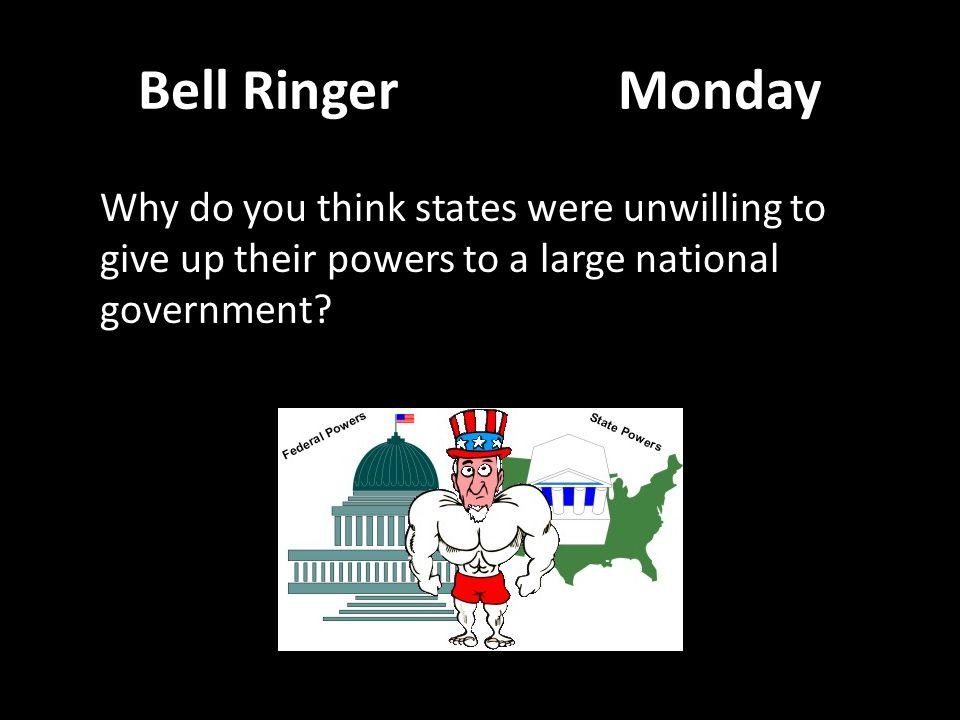 Bell Ringer Monday Why do you think states were unwilling to give up their powers to a large national government