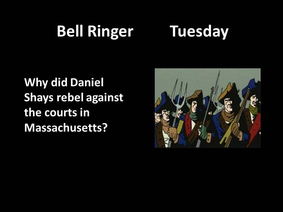 Bell Ringer Tuesday Why did Daniel Shays rebel against the courts in Massachusetts