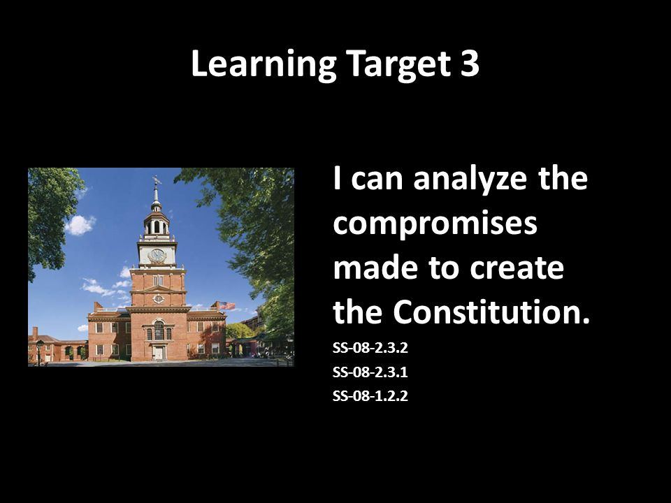 Learning Target 3 I can analyze the compromises made to create the Constitution. SS-08-2.3.2. SS-08-2.3.1.