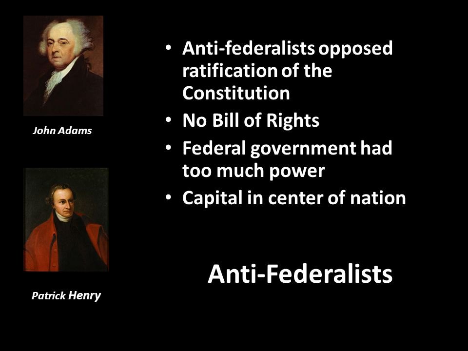 Anti-federalists opposed ratification of the Constitution