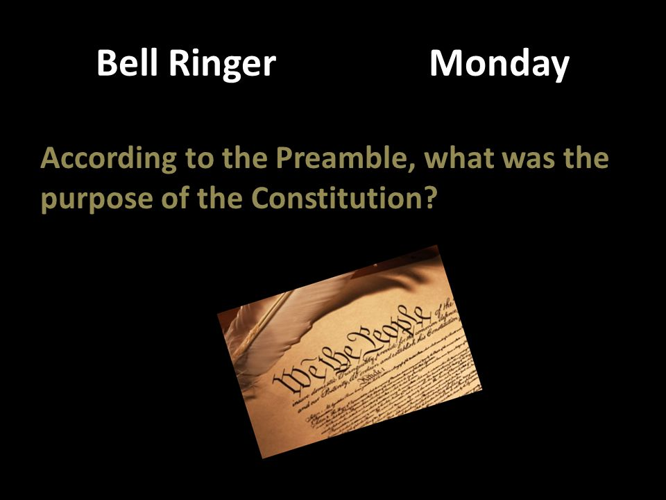 Bell Ringer Monday According to the Preamble, what was the purpose of the Constitution