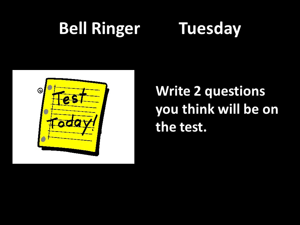 Bell Ringer Tuesday Write 2 questions you think will be on the test.