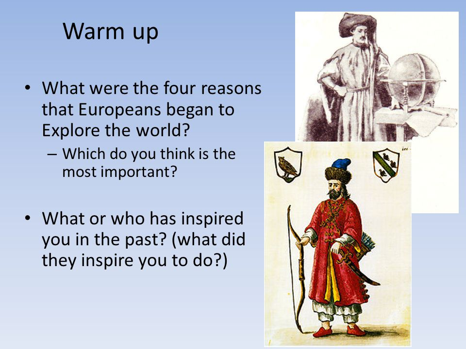 Warm up What were the four reasons that Europeans began to Explore the world Which do you think is the most important