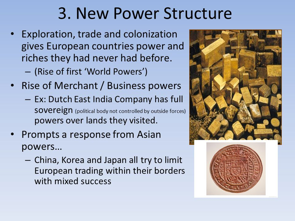 3. New Power Structure Exploration, trade and colonization gives European countries power and riches they had never had before.